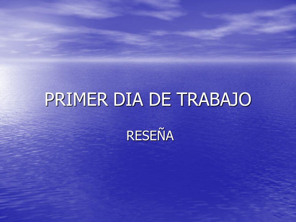 PRIMER DIA DE TRABAJO RESEÑA RESEÑA