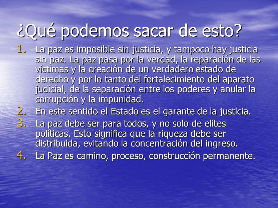 ¿Qué podemos sacar de esto? 1. La paz es imposible sin justicia, y tampoco hay justicia sin paz. La paz pasa por la verdad, la reparación de las vícti