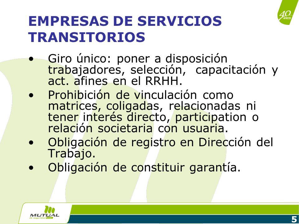 5 EMPRESAS DE SERVICIOS TRANSITORIOS Giro único: poner a disposición trabajadores, selección, capacitación y act. afines en el RRHH. Prohibición de vi
