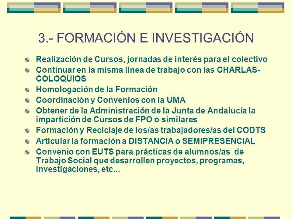3.- FORMACIÓN E INVESTIGACIÓN Realización de Cursos, jornadas de interés para el colectivo Continuar en la misma línea de trabajo con las CHARLAS- COLOQUIOS Homologación de la Formación Coordinación y Convenios con la UMA Obtener de la Administración de la Junta de Andalucía la impartición de Cursos de FPO o similares Formación y Reciclaje de los/as trabajadores/as del CODTS Articular la formación a DISTANCIA o SEMIPRESENCIAL Convenio con EUTS para prácticas de alumnos/as de Trabajo Social que desarrollen proyectos, programas, investigaciones, etc...