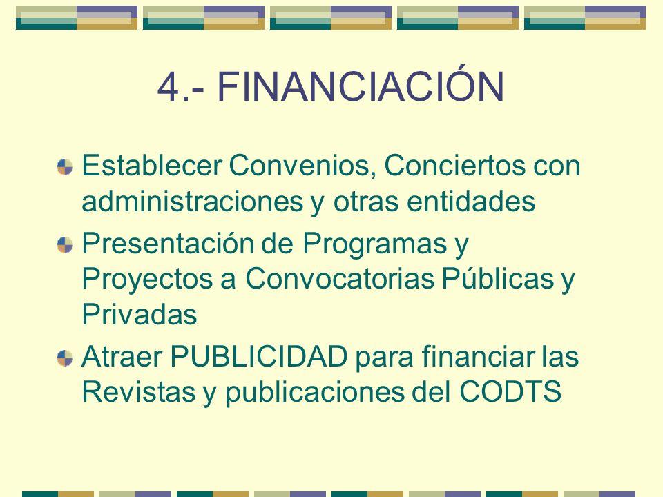 4.- FINANCIACIÓN Establecer Convenios, Conciertos con administraciones y otras entidades Presentación de Programas y Proyectos a Convocatorias Públicas y Privadas Atraer PUBLICIDAD para financiar las Revistas y publicaciones del CODTS