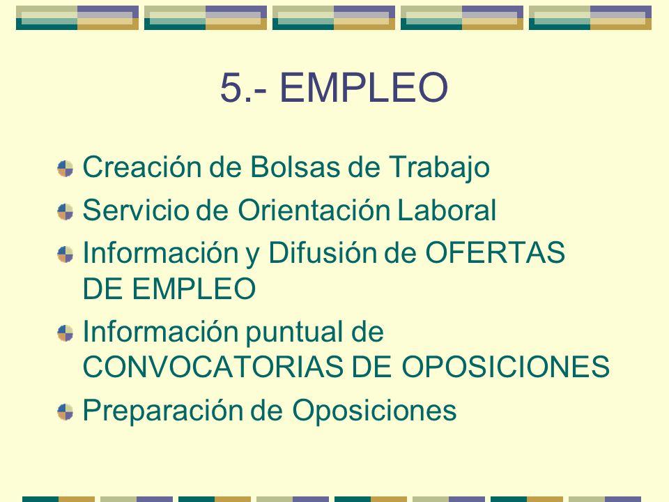 5.- EMPLEO Creación de Bolsas de Trabajo Servicio de Orientación Laboral Información y Difusión de OFERTAS DE EMPLEO Información puntual de CONVOCATORIAS DE OPOSICIONES Preparación de Oposiciones