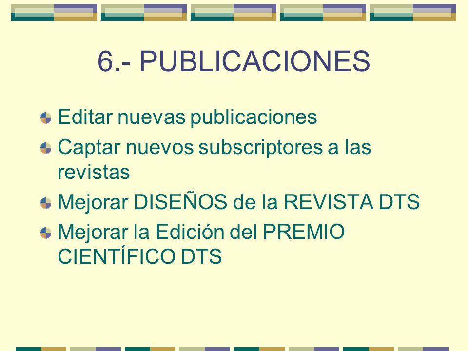 6.- PUBLICACIONES Editar nuevas publicaciones Captar nuevos subscriptores a las revistas Mejorar DISEÑOS de la REVISTA DTS Mejorar la Edición del PREMIO CIENTÍFICO DTS