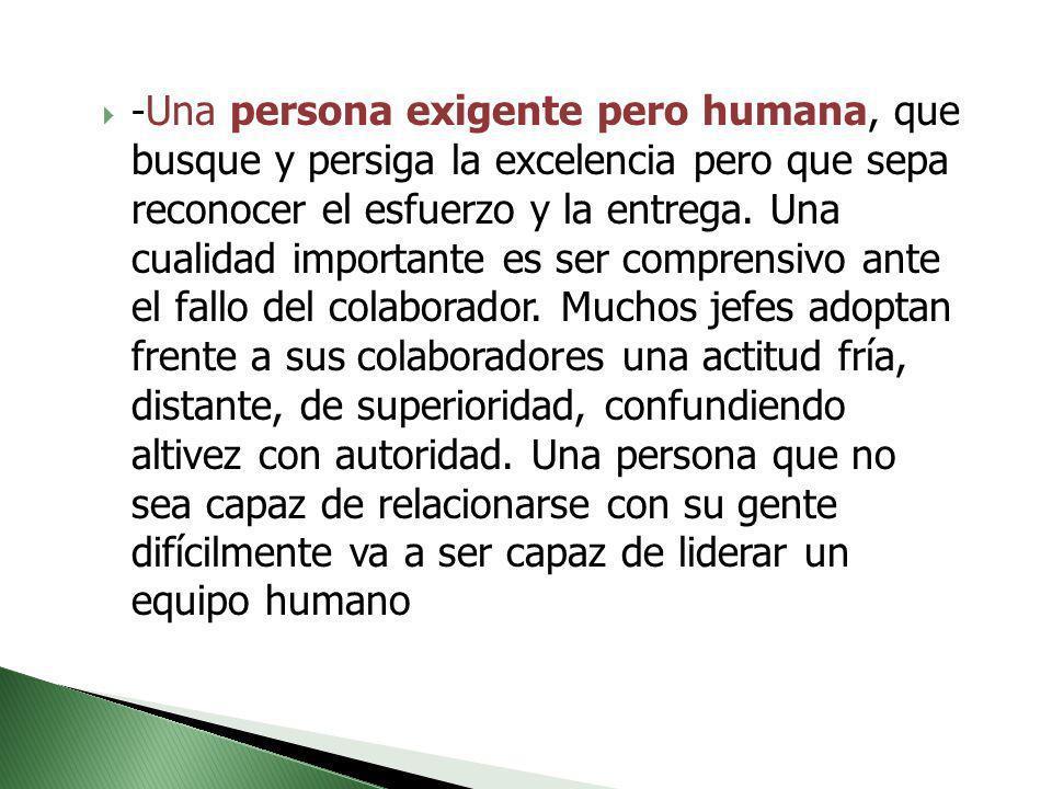 - Una persona exigente pero humana, que busque y persiga la excelencia pero que sepa reconocer el esfuerzo y la entrega. Una cualidad importante es se