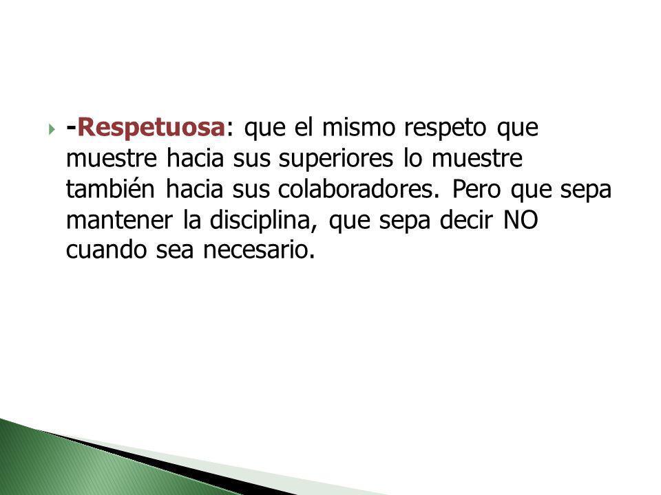 -Respetuosa: que el mismo respeto que muestre hacia sus superiores lo muestre también hacia sus colaboradores. Pero que sepa mantener la disciplina, q