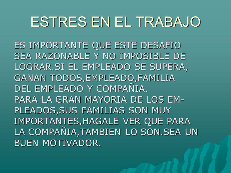 ESTRES EN EL TRABAJO ES IMPORTANTE QUE ESTE DESAFIO SEA RAZONABLE Y NO IMPOSIBLE DE LOGRAR.SI EL EMPLEADO SE SUPERA, GANAN TODOS,EMPLEADO,FAMILIA DEL EMPLEADO Y COMPAÑIA.