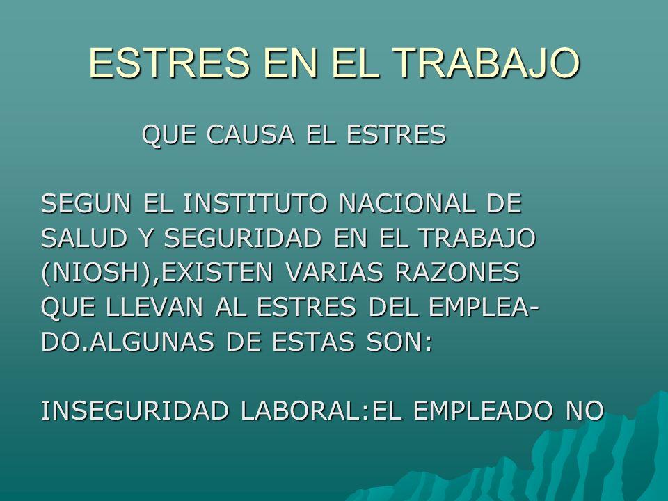 ESTRES EN EL TRABAJO QUE CAUSA EL ESTRES QUE CAUSA EL ESTRES SEGUN EL INSTITUTO NACIONAL DE SALUD Y SEGURIDAD EN EL TRABAJO (NIOSH),EXISTEN VARIAS RAZONES QUE LLEVAN AL ESTRES DEL EMPLEA- DO.ALGUNAS DE ESTAS SON: INSEGURIDAD LABORAL:EL EMPLEADO NO