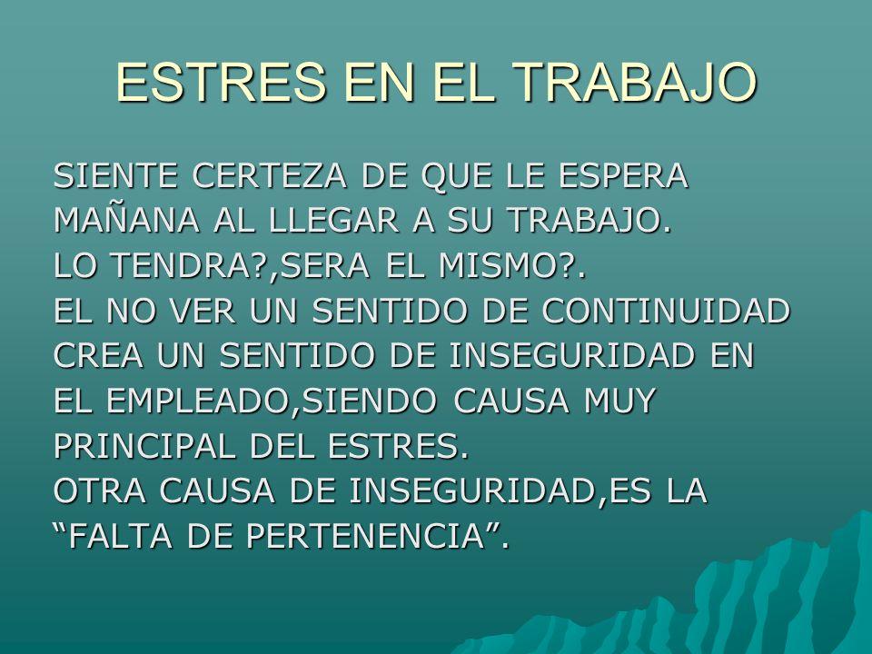 ESTRES EN EL TRABAJO CUANDO EL EMPLEADO NO SE SIENTE PARTE DE UN TODO(COMPAÑIA)Y NO SE SIENTE PARTE FUNCIONAL DEL ESQUEMA CORPORATIVO,SURGE LO QUE SE CONOCE COMO FALTA DE PERTENENCIA Y COMO NO SE SIENTE IMPORTANTE,TODO LE DA IGUAL.