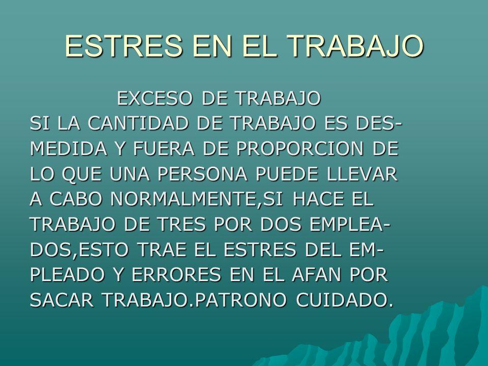 ESTRES EN EL TRABAJO EXCESO DE TRABAJO EXCESO DE TRABAJO SI LA CANTIDAD DE TRABAJO ES DES- MEDIDA Y FUERA DE PROPORCION DE LO QUE UNA PERSONA PUEDE LLEVAR A CABO NORMALMENTE,SI HACE EL TRABAJO DE TRES POR DOS EMPLEA- DOS,ESTO TRAE EL ESTRES DEL EM- PLEADO Y ERRORES EN EL AFAN POR SACAR TRABAJO.PATRONO CUIDADO.