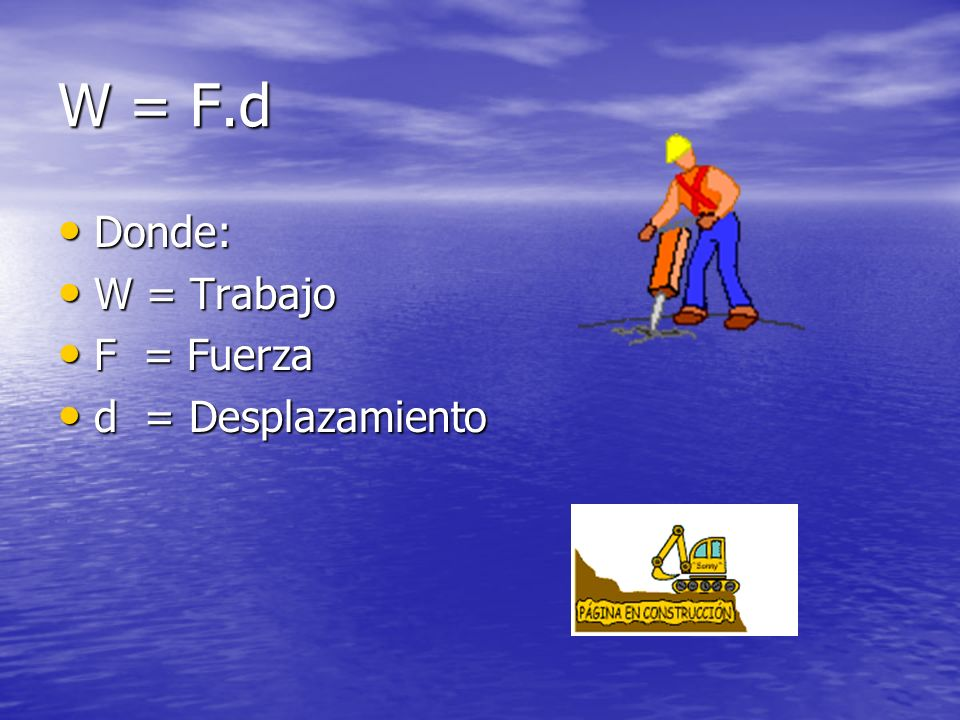 W = F.d Donde: Donde: W = Trabajo W = Trabajo F = Fuerza F = Fuerza d = Desplazamiento d = Desplazamiento
