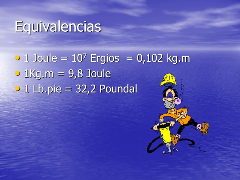 Equivalencias 1 Joule = 10 7 Ergios = 0,102 kg.m 1 Joule = 10 7 Ergios = 0,102 kg.m 1Kg.m = 9,8 Joule 1Kg.m = 9,8 Joule 1 Lb.pie = 32,2 Poundal 1 Lb.pie = 32,2 Poundal