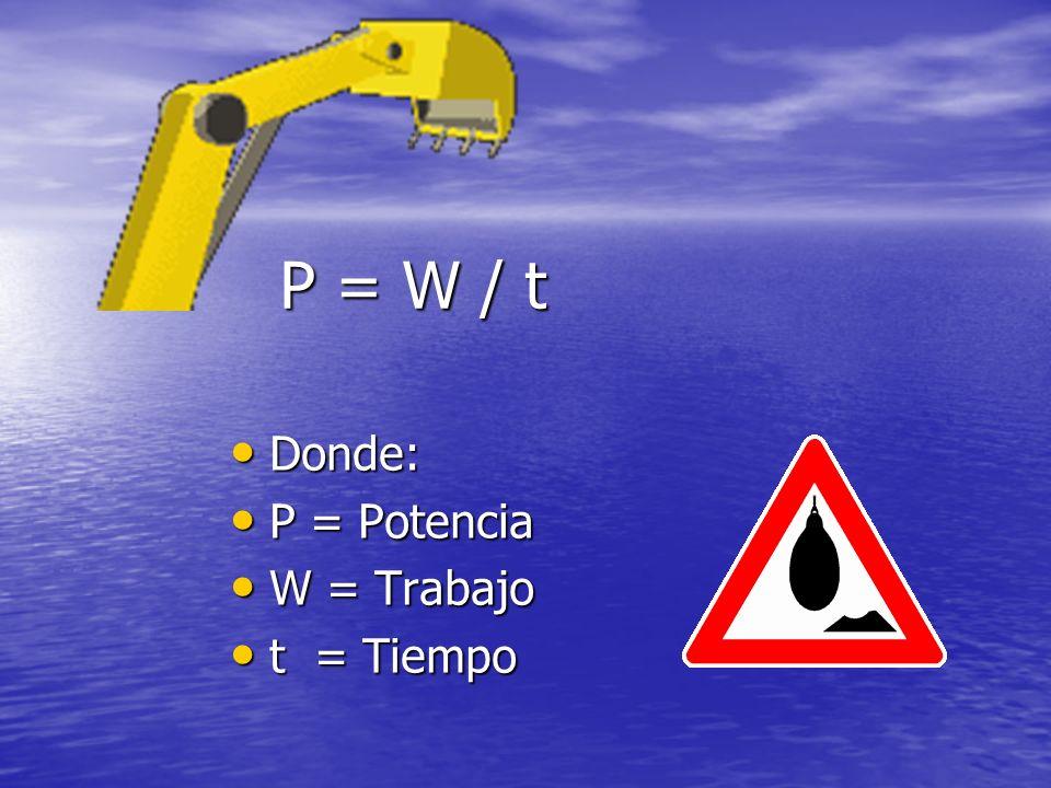 P = W / t Donde: Donde: P = Potencia P = Potencia W = Trabajo W = Trabajo t = Tiempo t = Tiempo