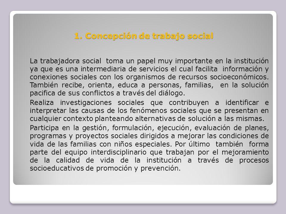 1. Concepción de trabajo social La trabajadora social toma un papel muy importante en la institución ya que es una intermediaria de servicios el cual