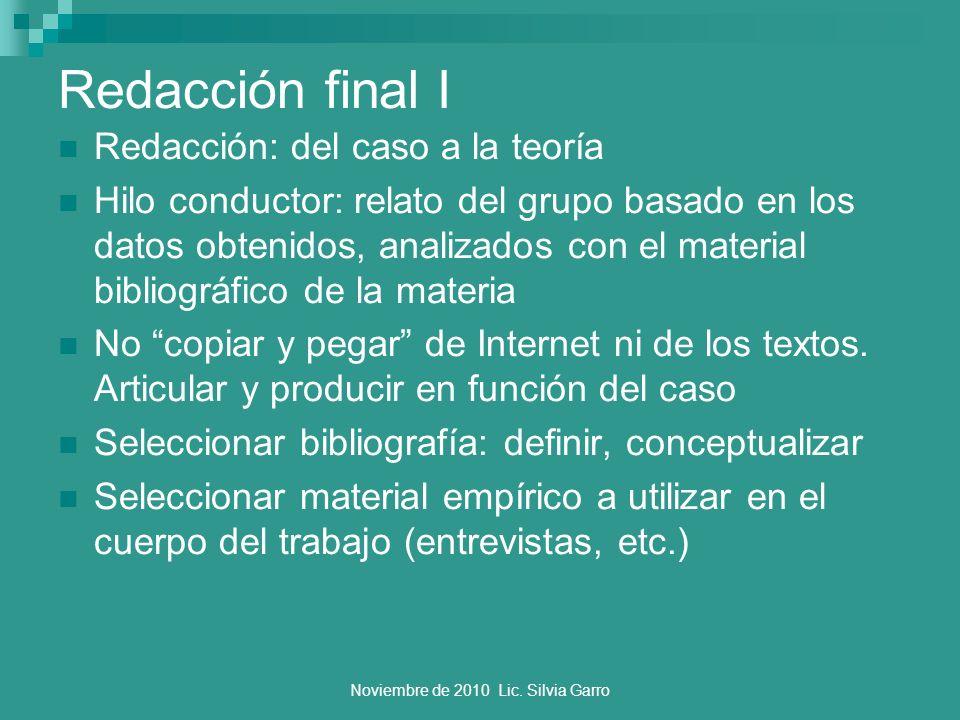 Noviembre de 2010 Lic. Silvia Garro Redacción final I Redacción: del caso a la teoría Hilo conductor: relato del grupo basado en los datos obtenidos,