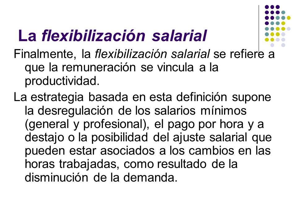 La flexibilización salarial Finalmente, la flexibilización salarial se refiere a que la remuneración se vincula a la productividad. La estrategia basa