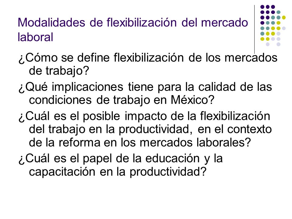 Modalidades de flexibilización del mercado laboral ¿Cómo se define flexibilización de los mercados de trabajo? ¿Qué implicaciones tiene para la calida