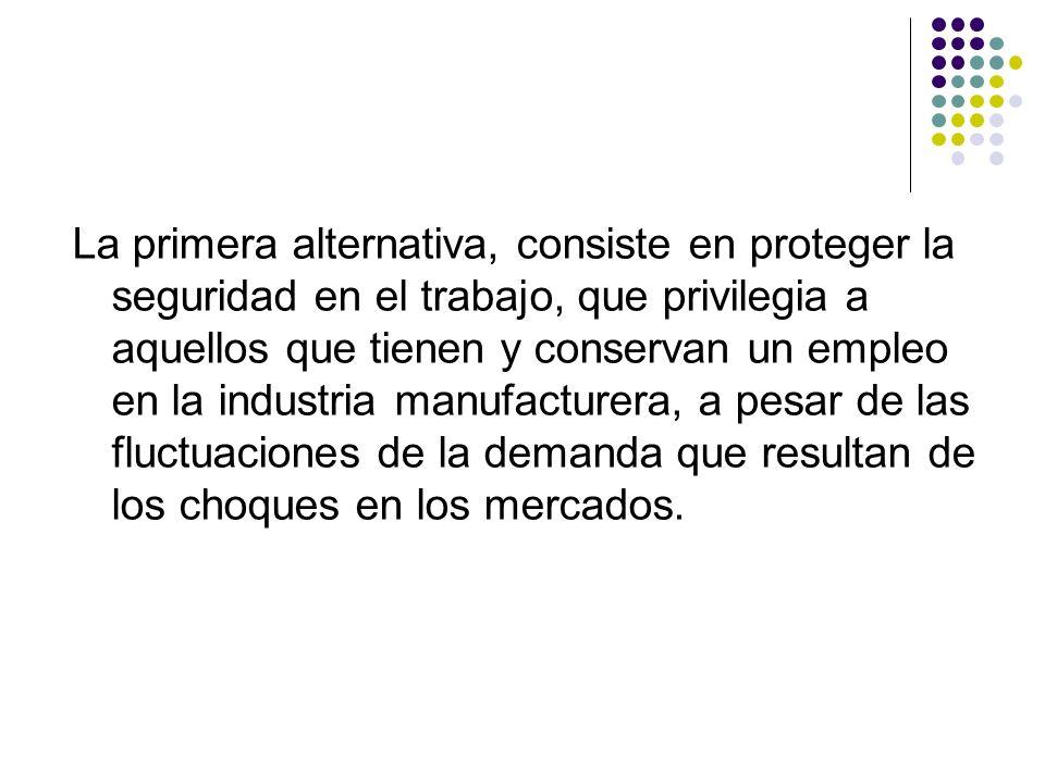 La primera alternativa, consiste en proteger la seguridad en el trabajo, que privilegia a aquellos que tienen y conservan un empleo en la industria ma