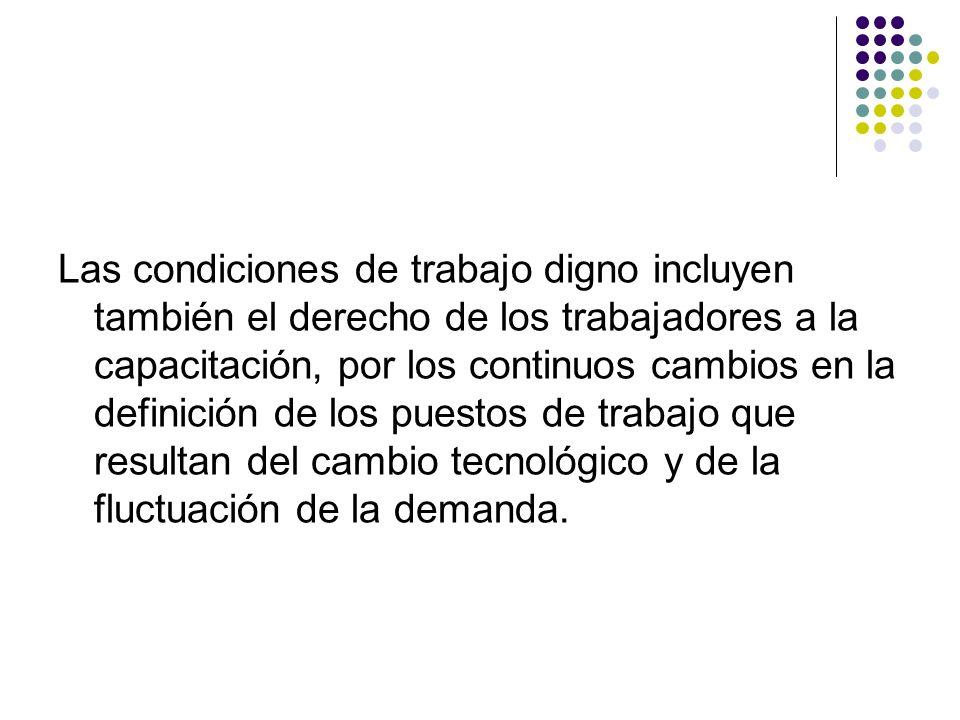 Las condiciones de trabajo digno incluyen también el derecho de los trabajadores a la capacitación, por los continuos cambios en la definición de los