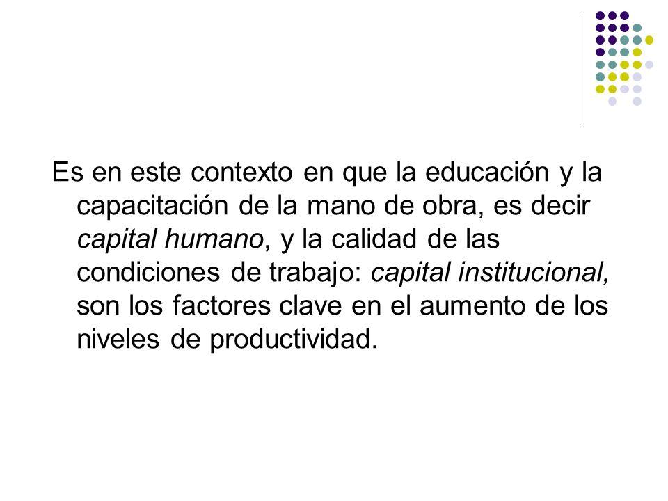 Es en este contexto en que la educación y la capacitación de la mano de obra, es decir capital humano, y la calidad de las condiciones de trabajo: cap