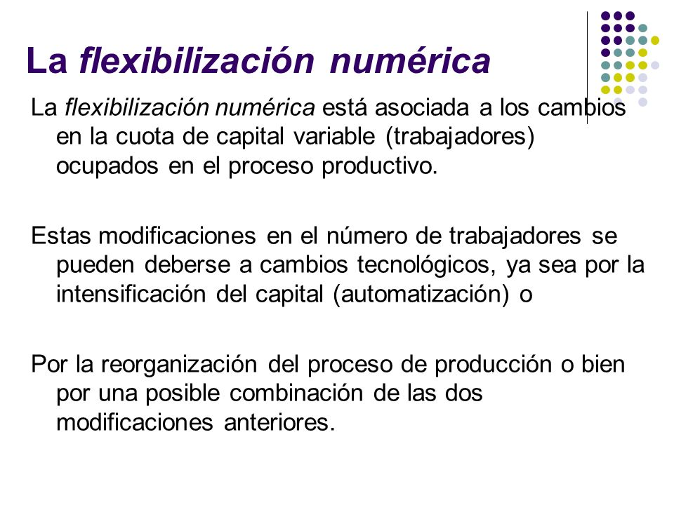 La flexibilización numérica La flexibilización numérica está asociada a los cambios en la cuota de capital variable (trabajadores) ocupados en el proc