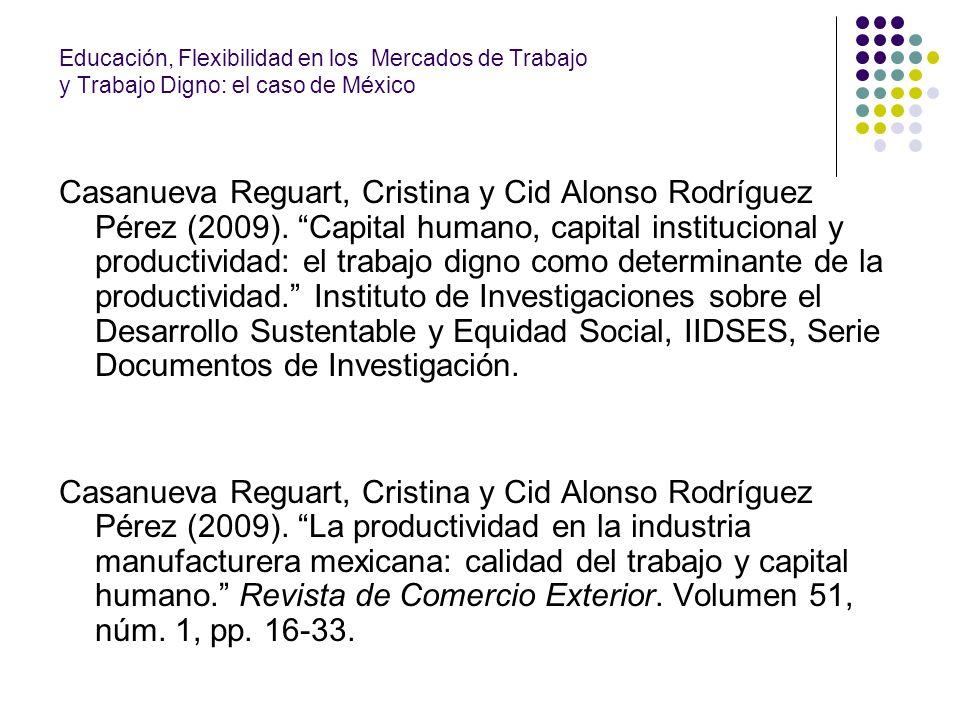 Educación, Flexibilidad en los Mercados de Trabajo y Trabajo Digno: el caso de México Casanueva Reguart, Cristina y Cid Alonso Rodríguez Pérez (2009).