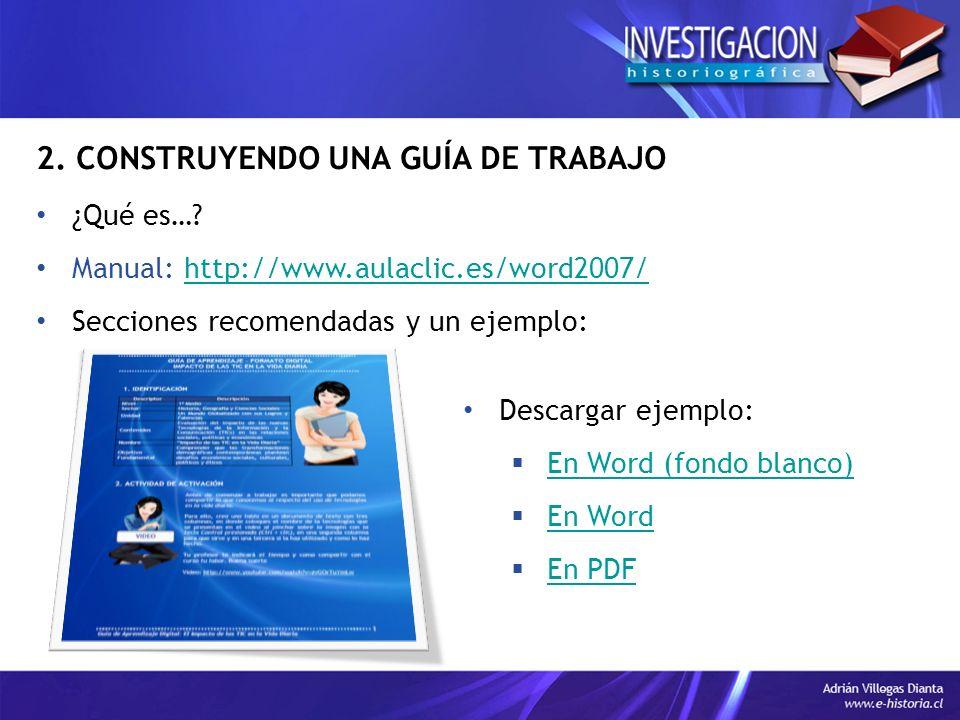2. CONSTRUYENDO UNA GUÍA DE TRABAJO ¿Qué es…? Manual: http://www.aulaclic.es/word2007/http://www.aulaclic.es/word2007/ Secciones recomendadas y un eje