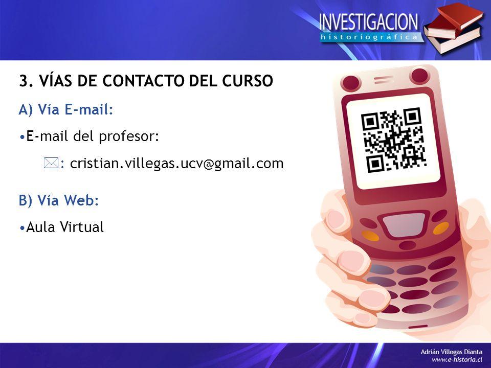 3. VÍAS DE CONTACTO DEL CURSO A) Vía E-mail: E-mail del profesor: : cristian.villegas.ucv@gmail.com B) Vía Web: Aula Virtual