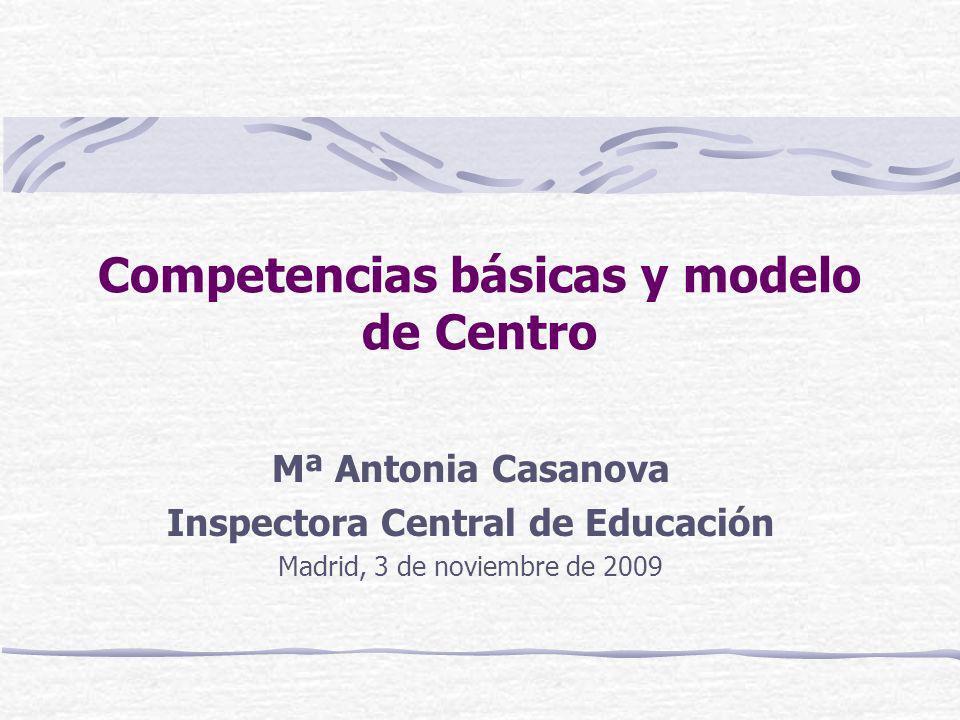 Competencias básicas y modelo de Centro Mª Antonia Casanova Inspectora Central de Educación Madrid, 3 de noviembre de 2009