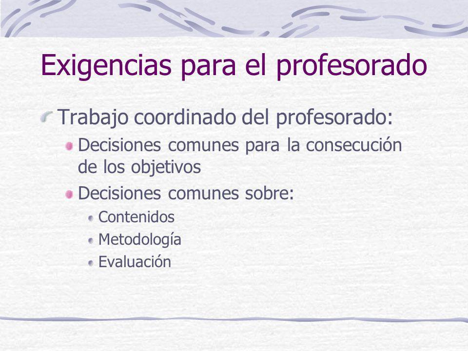 Exigencias para el profesorado Trabajo coordinado del profesorado: Decisiones comunes para la consecución de los objetivos Decisiones comunes sobre: C