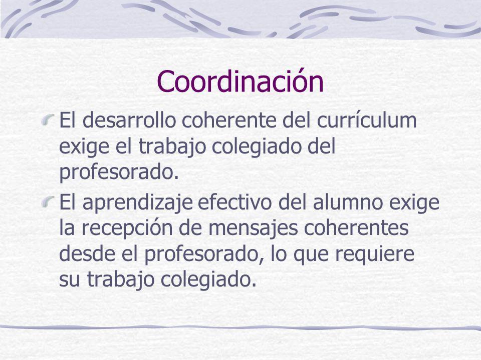 Coordinación El desarrollo coherente del currículum exige el trabajo colegiado del profesorado. El aprendizaje efectivo del alumno exige la recepción