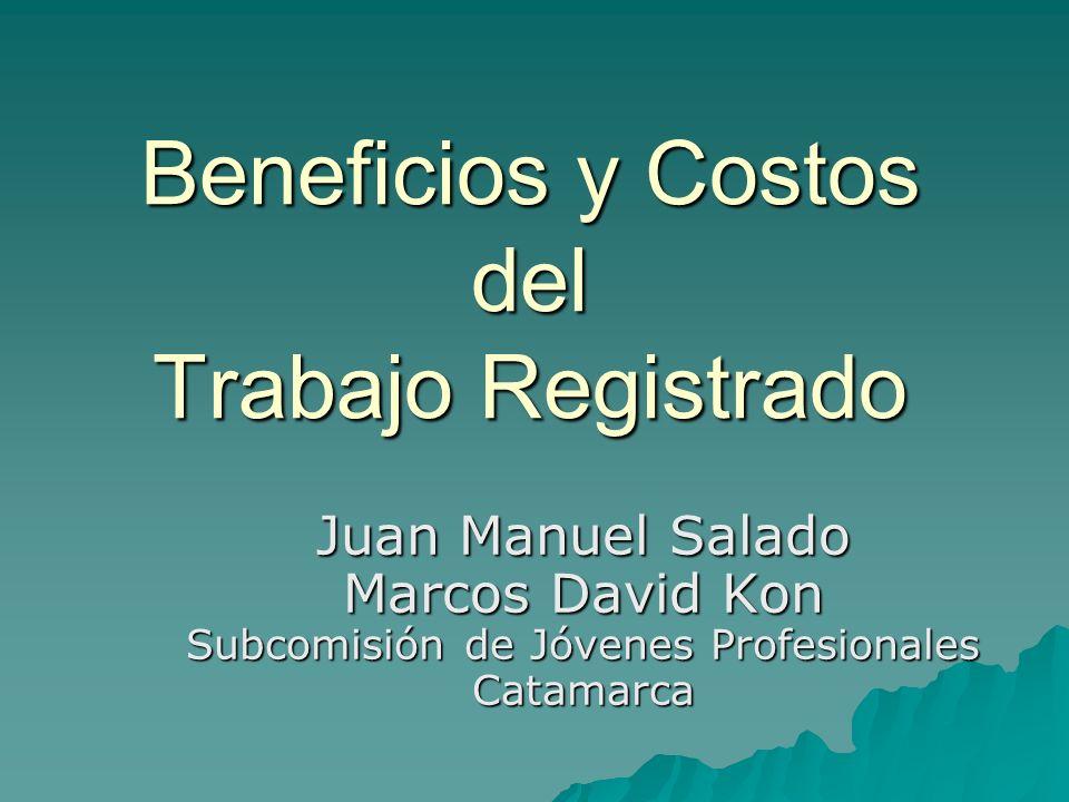 Beneficios y Costos del Trabajo Registrado Juan Manuel Salado Marcos David Kon Subcomisión de Jóvenes Profesionales Catamarca