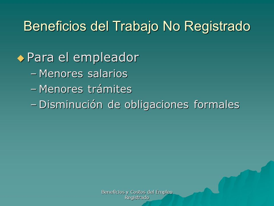Beneficios y Costos del Empleo Registrado Beneficios del Trabajo No Registrado Para el empleador Para el empleador –Menores salarios –Menores trámites