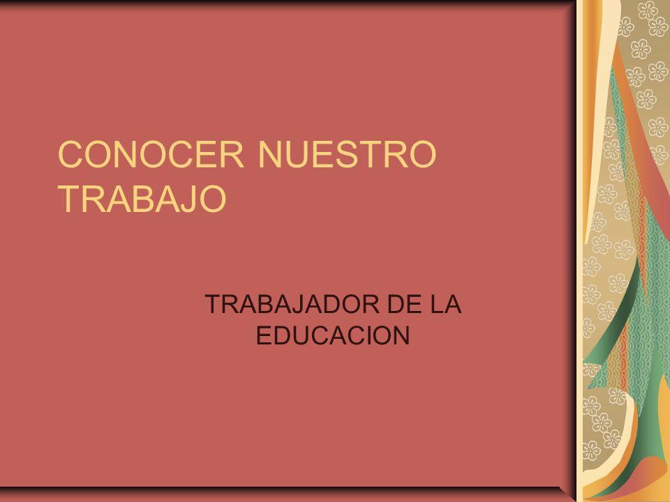 CONOCER NUESTRO TRABAJO TRABAJADOR DE LA EDUCACION