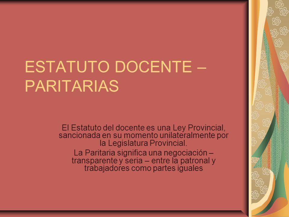 ESTATUTO DOCENTE – PARITARIAS El Estatuto del docente es una Ley Provincial, sancionada en su momento unilateralmente por la Legislatura Provincial. L