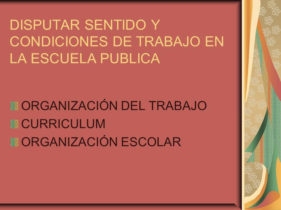 DISPUTAR SENTIDO Y CONDICIONES DE TRABAJO EN LA ESCUELA PUBLICA ORGANIZACIÓN DEL TRABAJO CURRICULUM ORGANIZACIÓN ESCOLAR