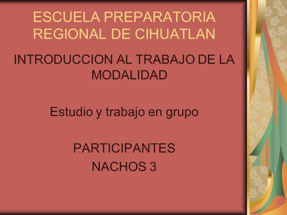ESCUELA PREPARATORIA REGIONAL DE CIHUATLAN INTRODUCCION AL TRABAJO DE LA MODALIDAD Estudio y trabajo en grupo PARTICIPANTES NACHOS 3