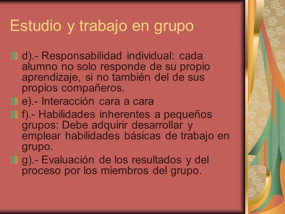 Estudio y trabajo en grupo d).- Responsabilidad individual: cada alumno no solo responde de su propio aprendizaje, si no también del de sus propios co