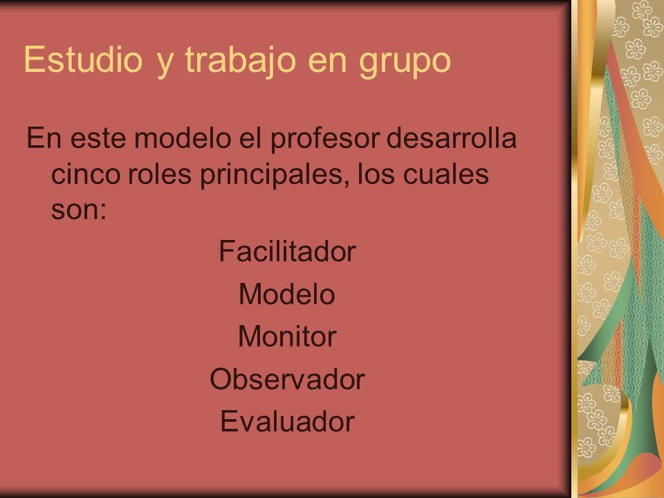 Estudio y trabajo en grupo En este modelo el profesor desarrolla cinco roles principales, los cuales son: Facilitador Modelo Monitor Observador Evalua