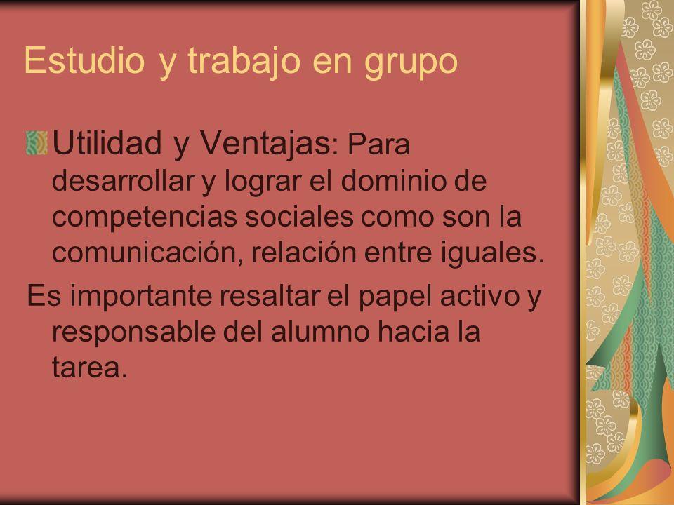 Estudio y trabajo en grupo Utilidad y Ventajas : Para desarrollar y lograr el dominio de competencias sociales como son la comunicación, relación entr