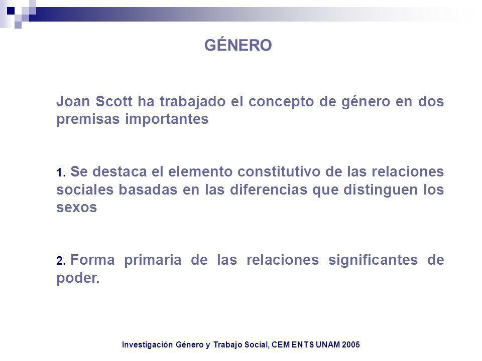 Joan Scott ha trabajado el concepto de género en dos premisas importantes 1. Se destaca el elemento constitutivo de las relaciones sociales basadas en