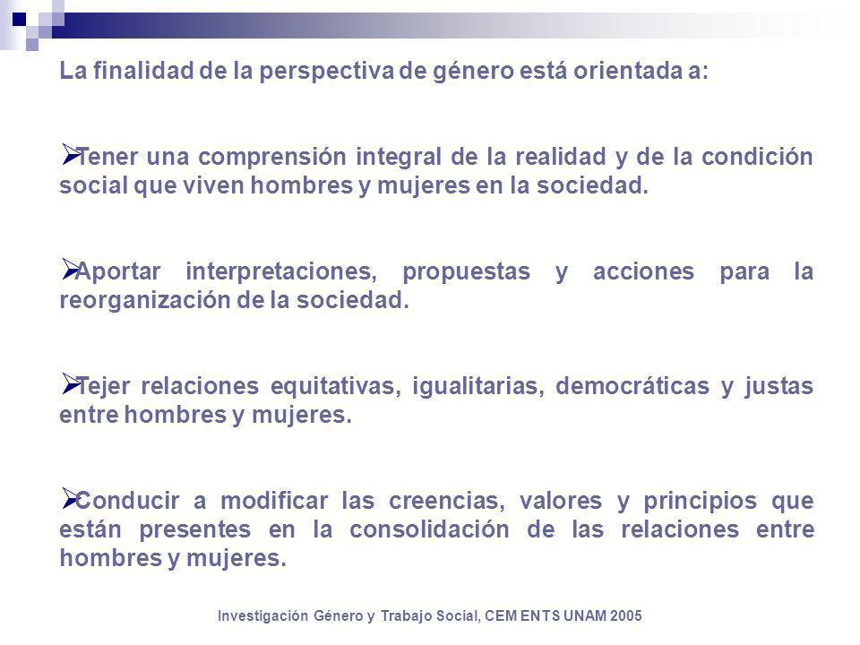Investigación Género y Trabajo Social, CEM ENTS UNAM 2005 La finalidad de la perspectiva de género está orientada a: Tener una comprensión integral de