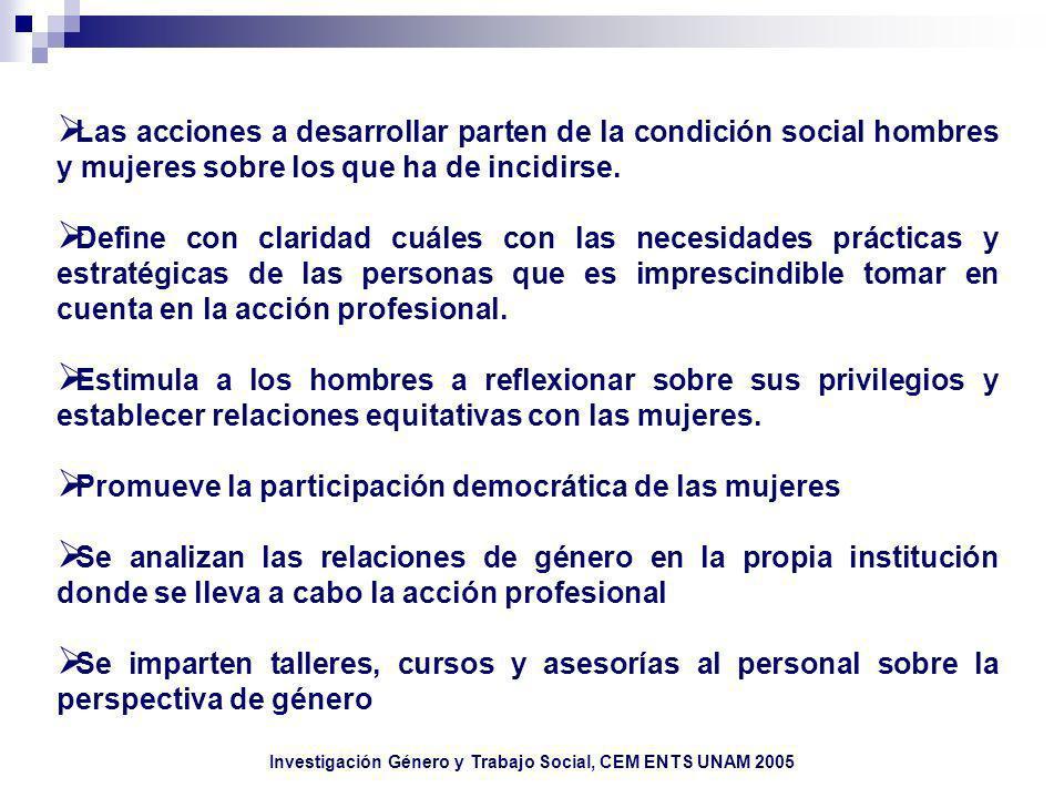 Investigación Género y Trabajo Social, CEM ENTS UNAM 2005 Las acciones a desarrollar parten de la condición social hombres y mujeres sobre los que ha