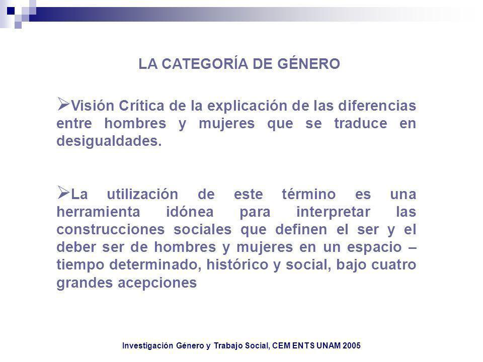 Investigación Género y Trabajo Social, CEM ENTS UNAM 2005 LA CATEGORÍA DE GÉNERO Visión Crítica de la explicación de las diferencias entre hombres y m