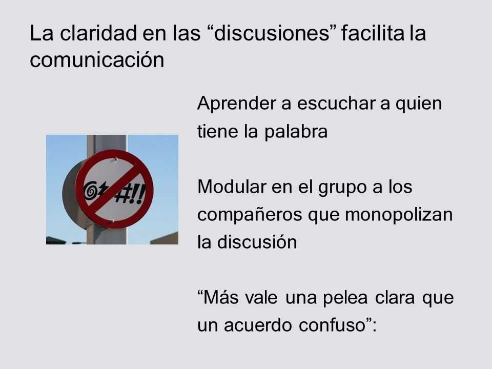 La claridad en las discusiones facilita la comunicación Aprender a escuchar a quien tiene la palabra Modular en el grupo a los compañeros que monopolizan la discusión Más vale una pelea clara que un acuerdo confuso: