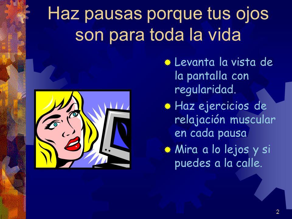 2 Haz pausas porque tus ojos son para toda la vida Levanta la vista de la pantalla con regularidad. Haz ejercicios de relajación muscular en cada paus