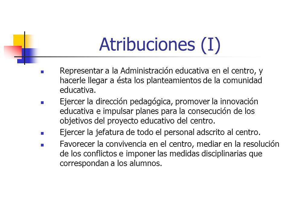 Atribuciones (I) Representar a la Administración educativa en el centro, y hacerle llegar a ésta los planteamientos de la comunidad educativa. Ejercer