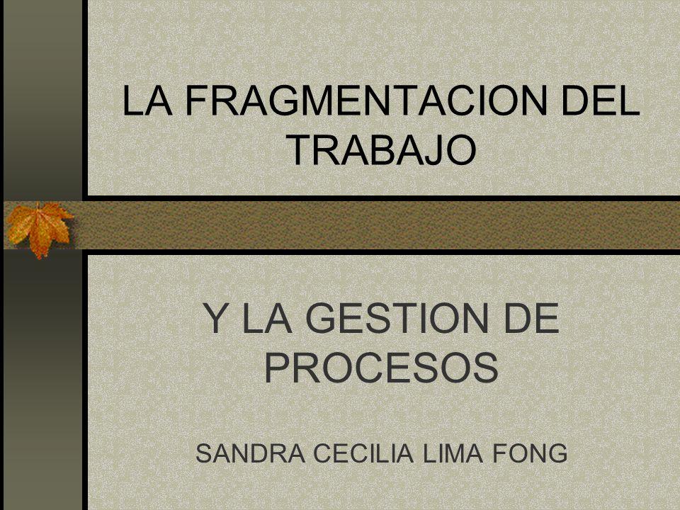 LA FRAGMENTACION DEL TRABAJO Y LA GESTION DE PROCESOS SANDRA CECILIA LIMA FONG