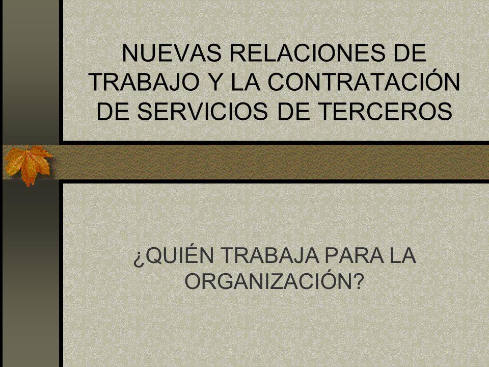 NUEVAS RELACIONES DE TRABAJO Y LA CONTRATACIÓN DE SERVICIOS DE TERCEROS ¿QUIÉN TRABAJA PARA LA ORGANIZACIÓN?