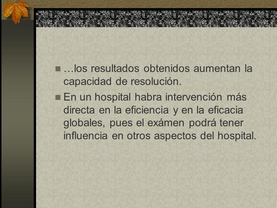 …los resultados obtenidos aumentan la capacidad de resolución. En un hospital habra intervención más directa en la eficiencia y en la eficacia globale