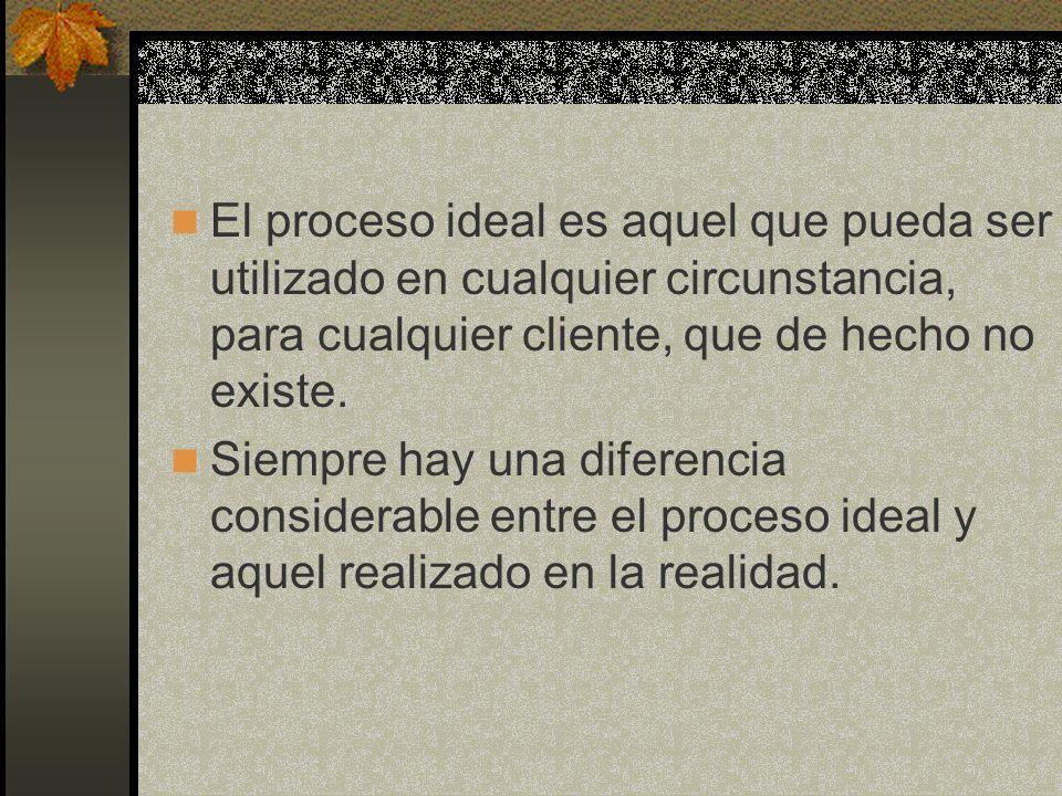 El proceso ideal es aquel que pueda ser utilizado en cualquier circunstancia, para cualquier cliente, que de hecho no existe. Siempre hay una diferenc